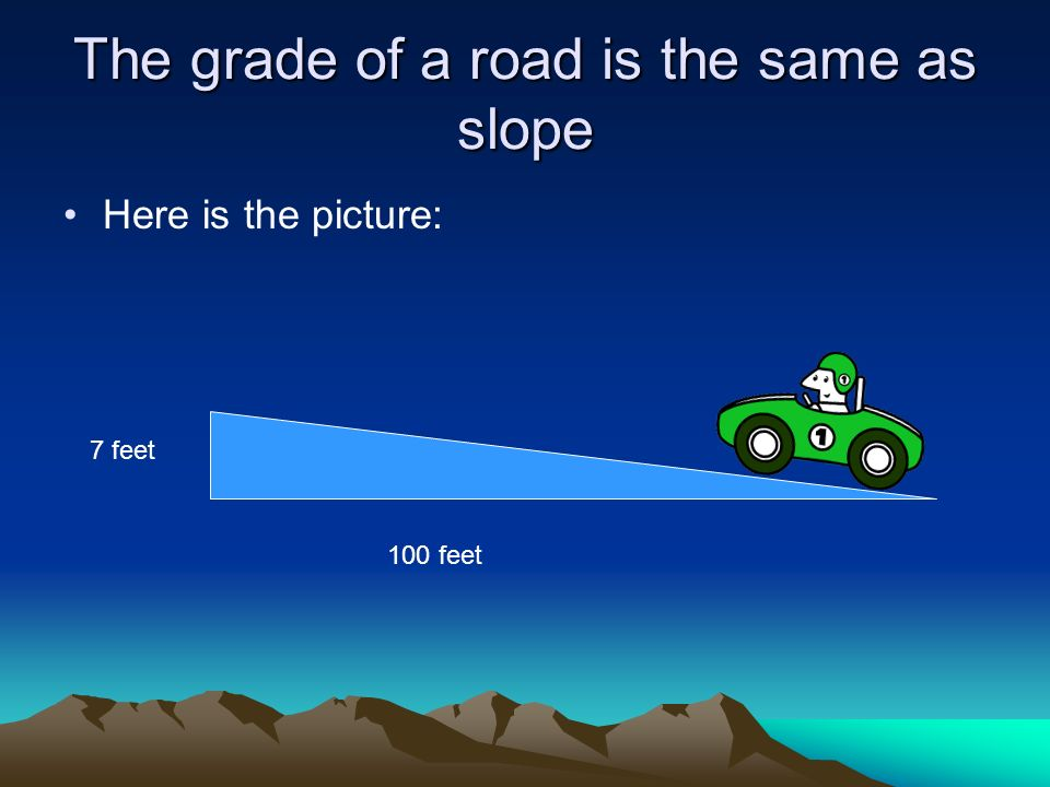 The grade of a road is the same as slope Here is the picture: 7 feet 100 feet
