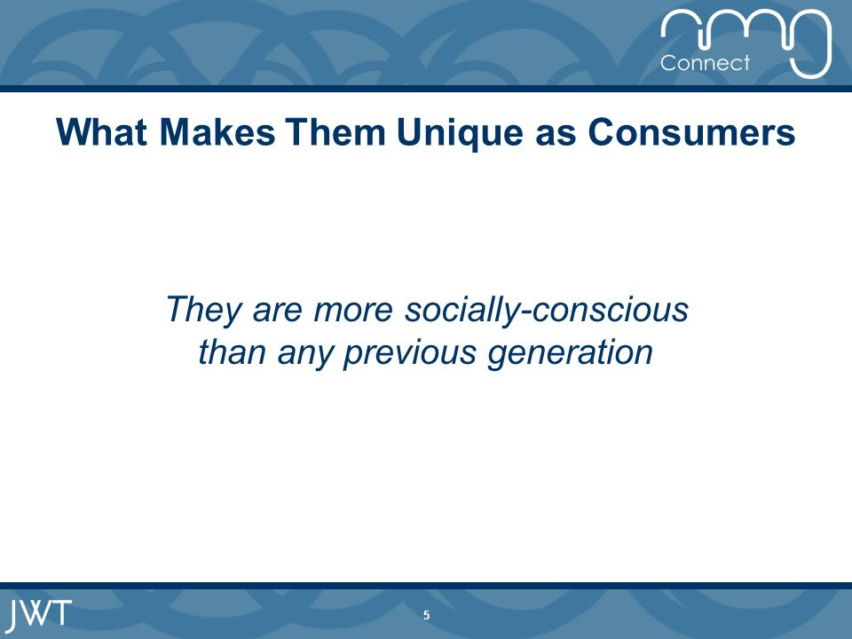 5 What Makes Them Unique as Consumers They are more socially-conscious than any previous generation