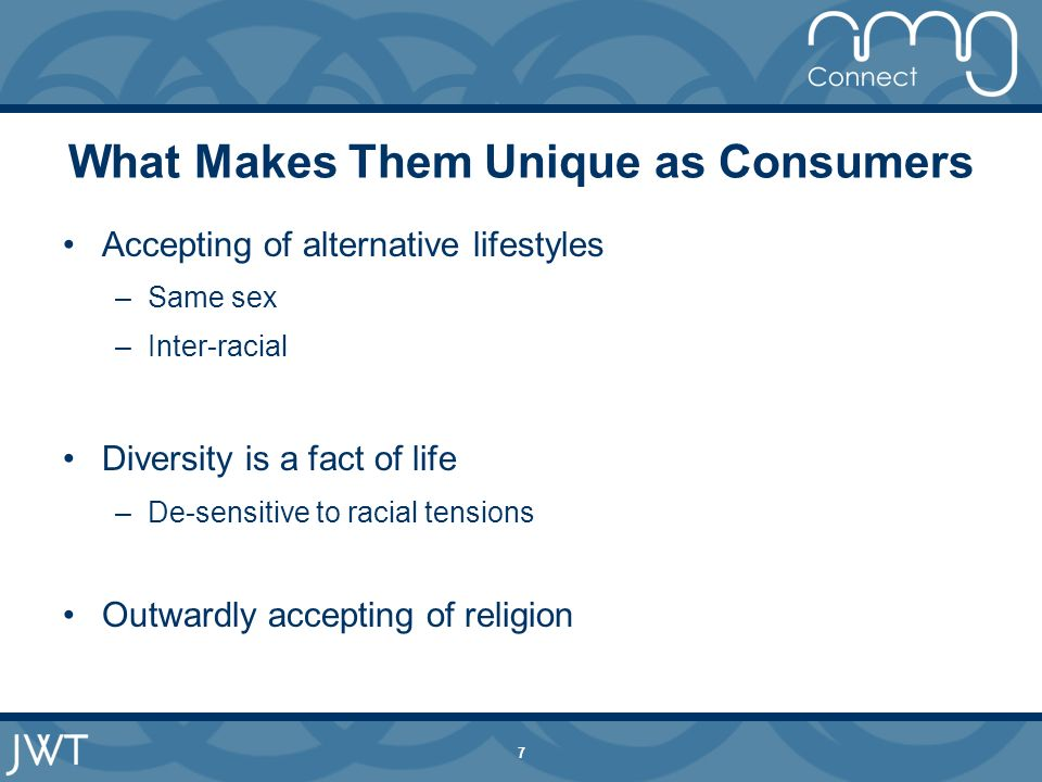 7 What Makes Them Unique as Consumers Accepting of alternative lifestyles –Same sex –Inter-racial Diversity is a fact of life –De-sensitive to racial tensions Outwardly accepting of religion
