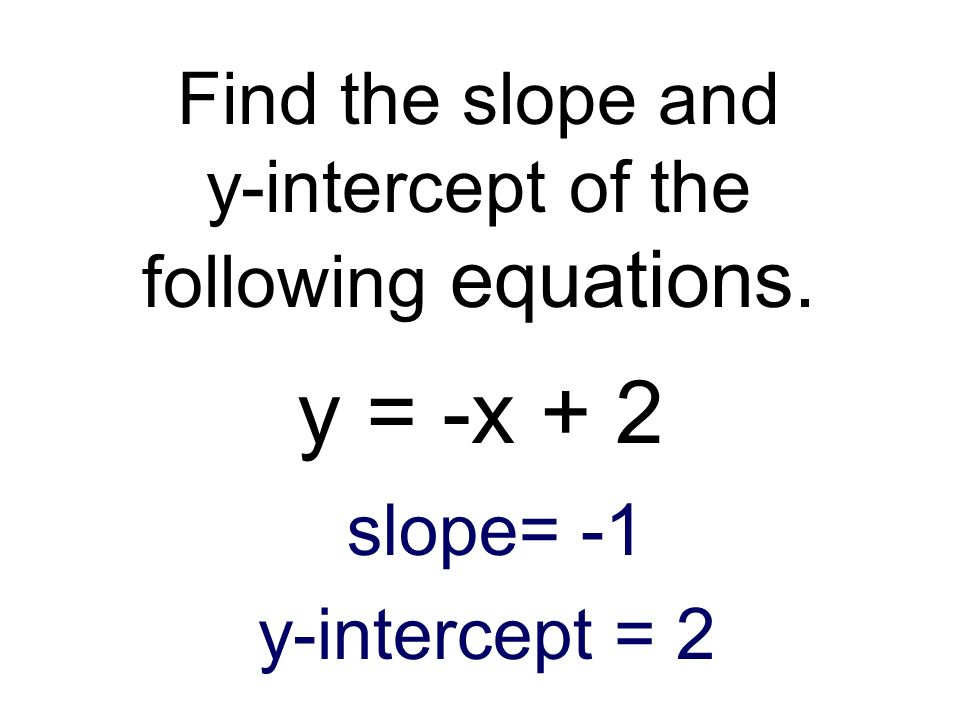 Find the slope and y-intercept of the following equations. y = -x + 2 slope= -1 y-intercept = 2
