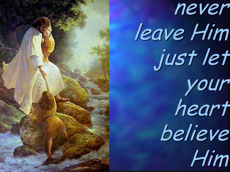 come and never leave Him just let your heart believe Him