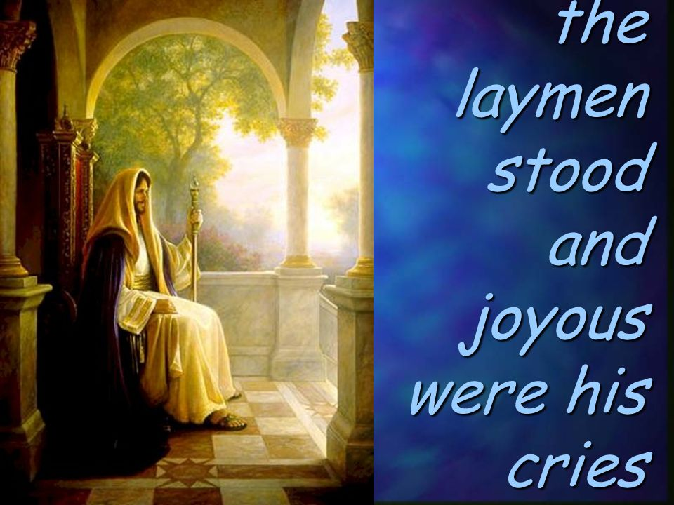 the laymen stood and joyous were his cries