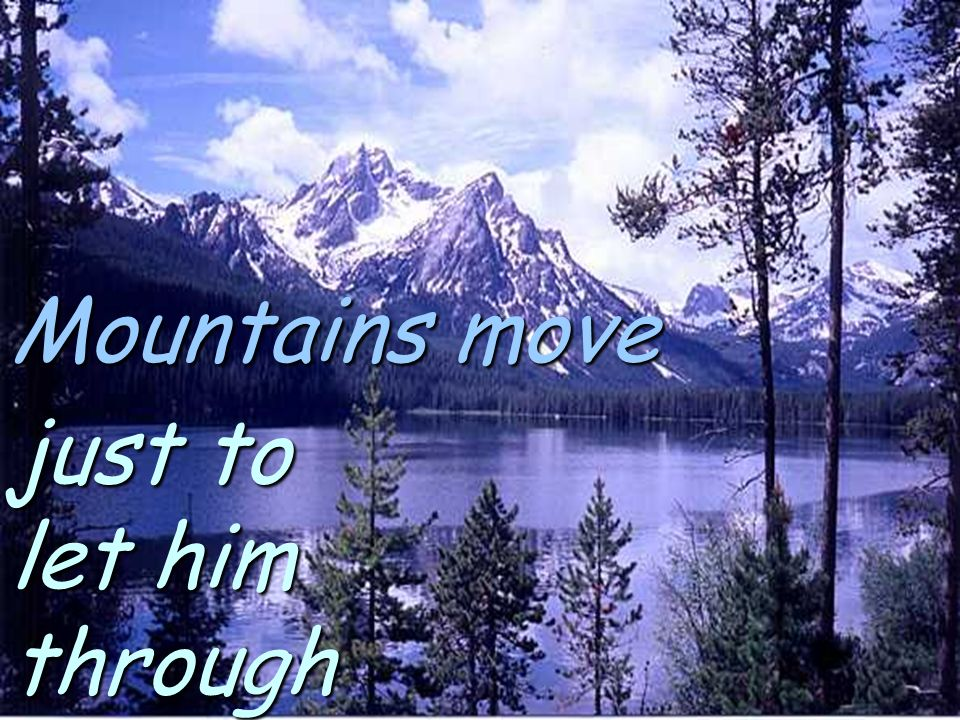 Mountains move just to let him through