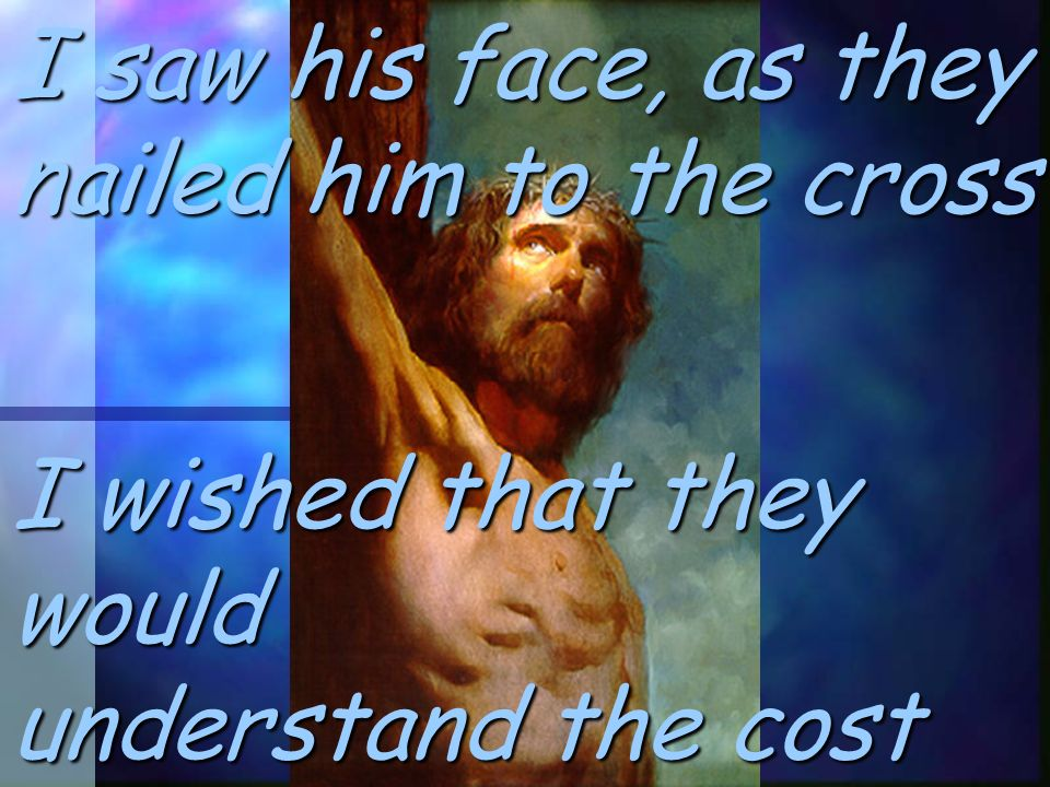I saw his face, as they nailed him to the cross I wished that they would understand the cost
