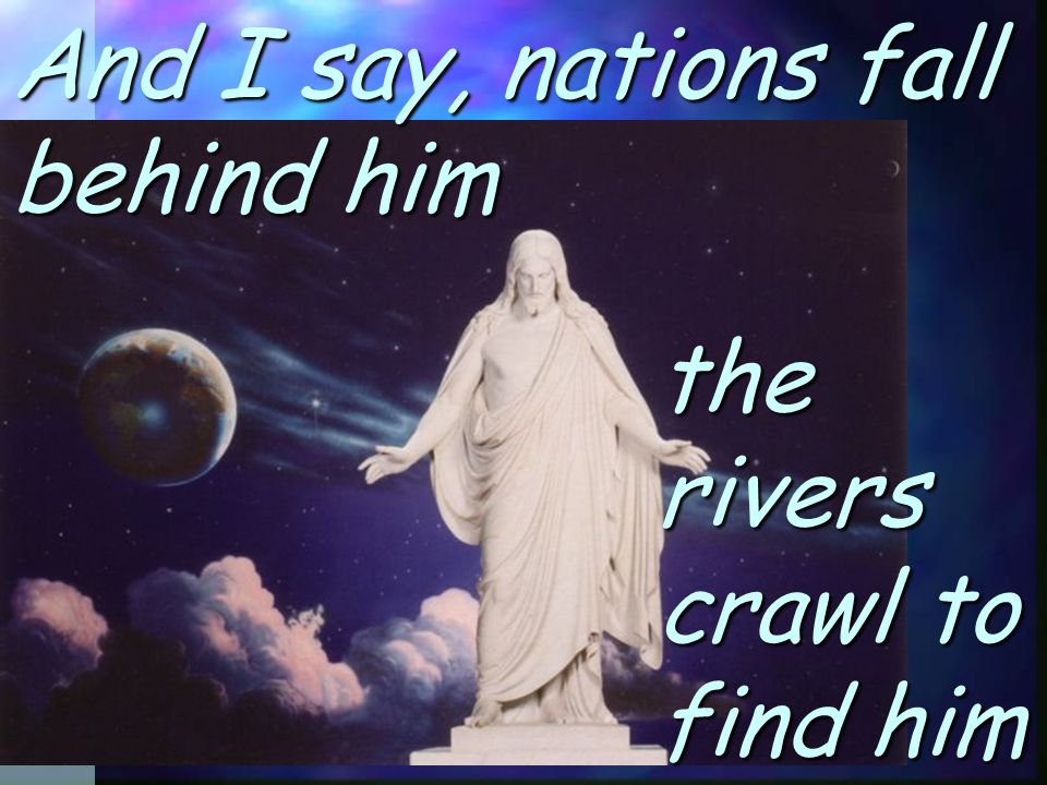 And I say, nations fall behind him the rivers crawl to find him
