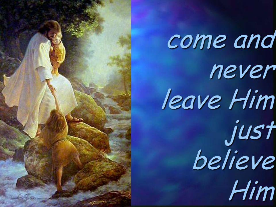 come and never leave Him just believe Him