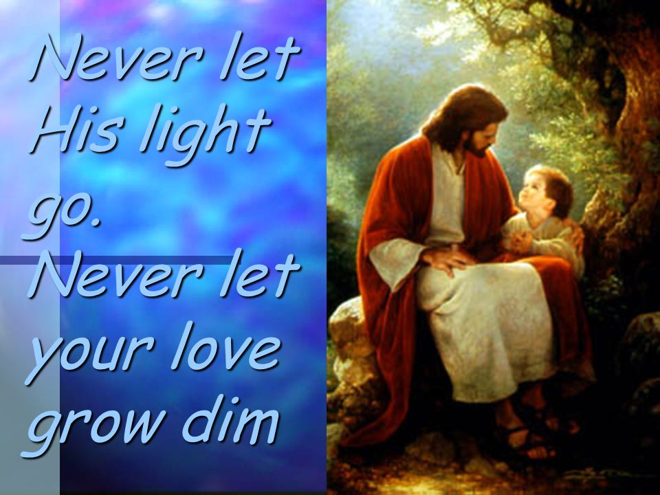 Never let His light go. Never let your love grow dim