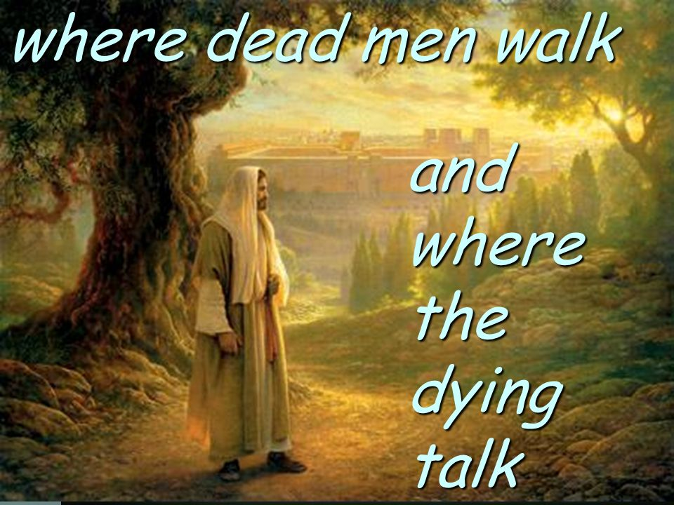 where dead men walk and where the dying talk