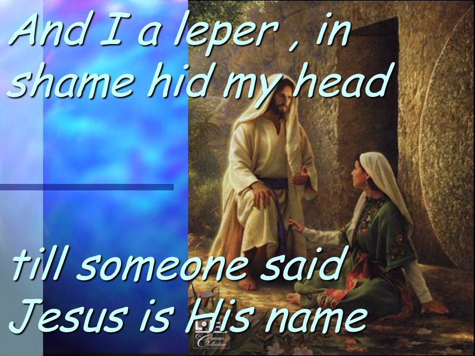 And I a leper, in shame hid my head till someone said Jesus is His name