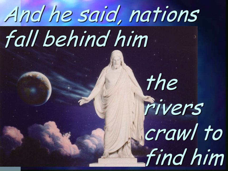 And he said, nations fall behind him the rivers crawl to find him
