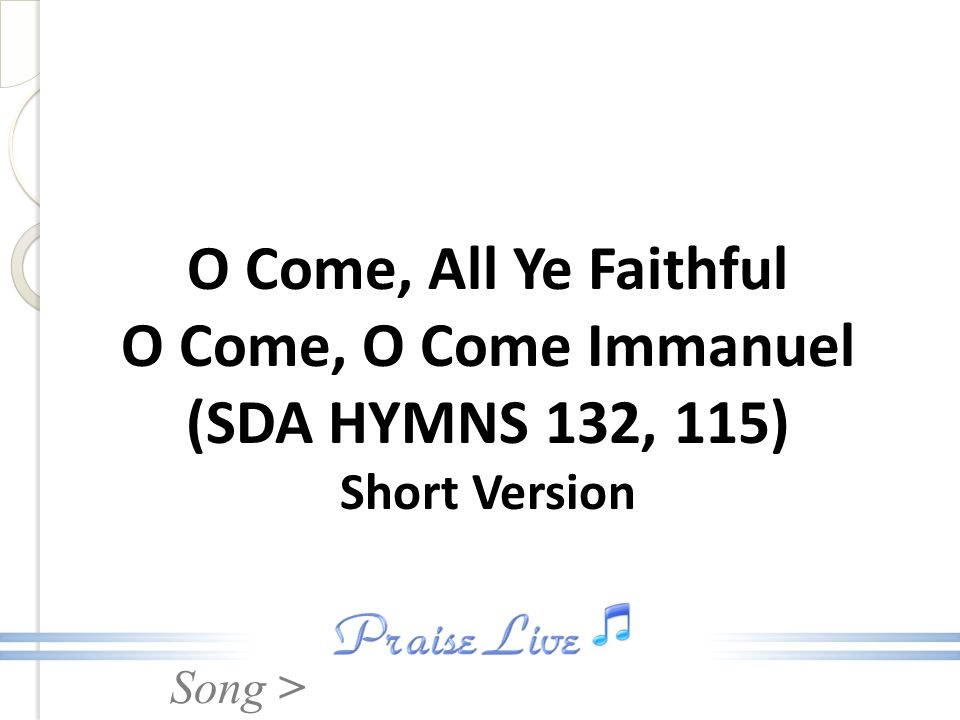 Song > O Come, All Ye Faithful O Come, O Come Immanuel (SDA HYMNS 132, 115) Short Version