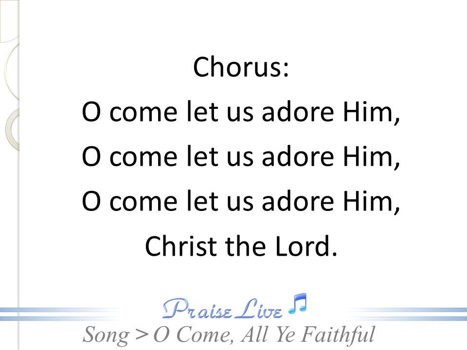 Song > Chorus: O come let us adore Him, Christ the Lord. O Come, All Ye Faithful