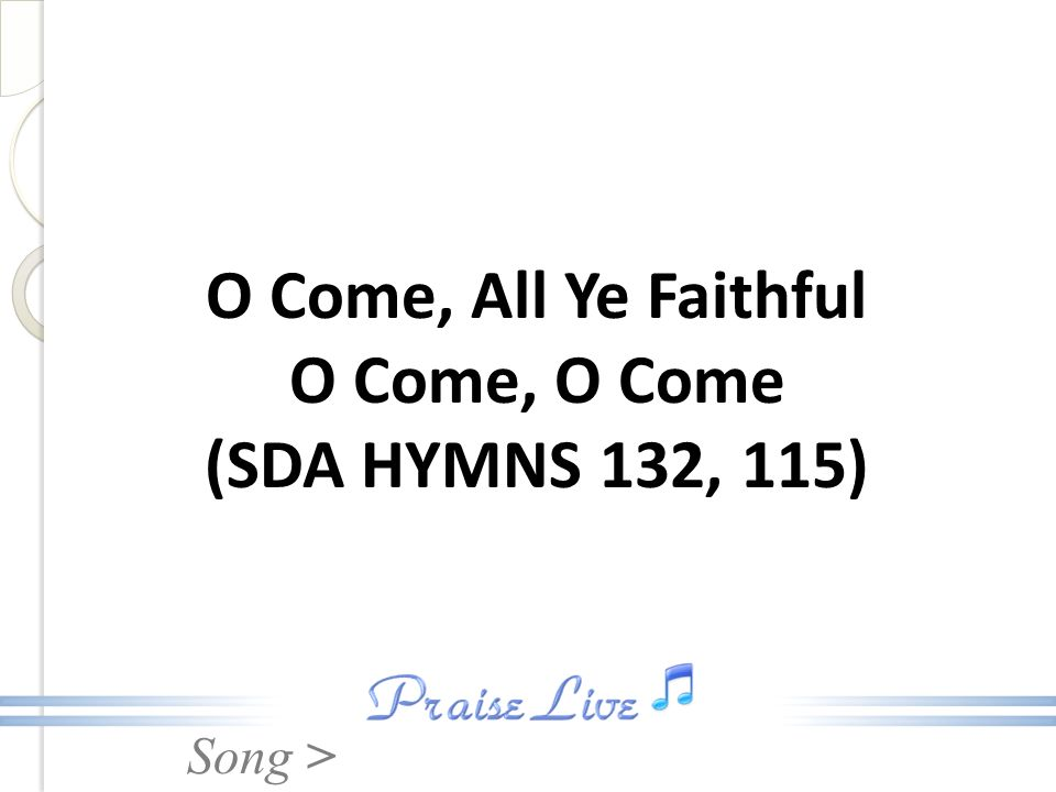 Song > O Come, All Ye Faithful O Come, O Come (SDA HYMNS 132, 115)