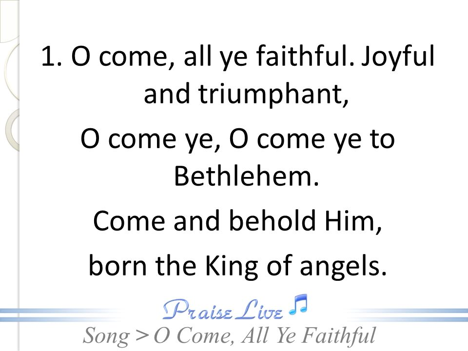 Song > 1. O come, all ye faithful. Joyful and triumphant, O come ye, O come ye to Bethlehem.