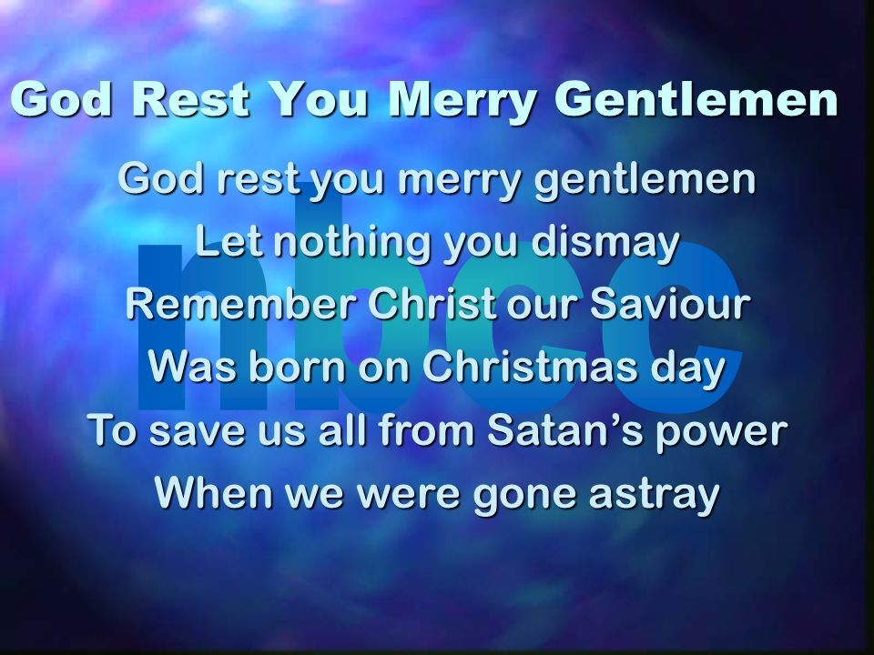God Rest You Merry Gentlemen God rest you merry gentlemen Let nothing you dismay Remember Christ our Saviour Was born on Christmas day To save us all from Satans power When we were gone astray