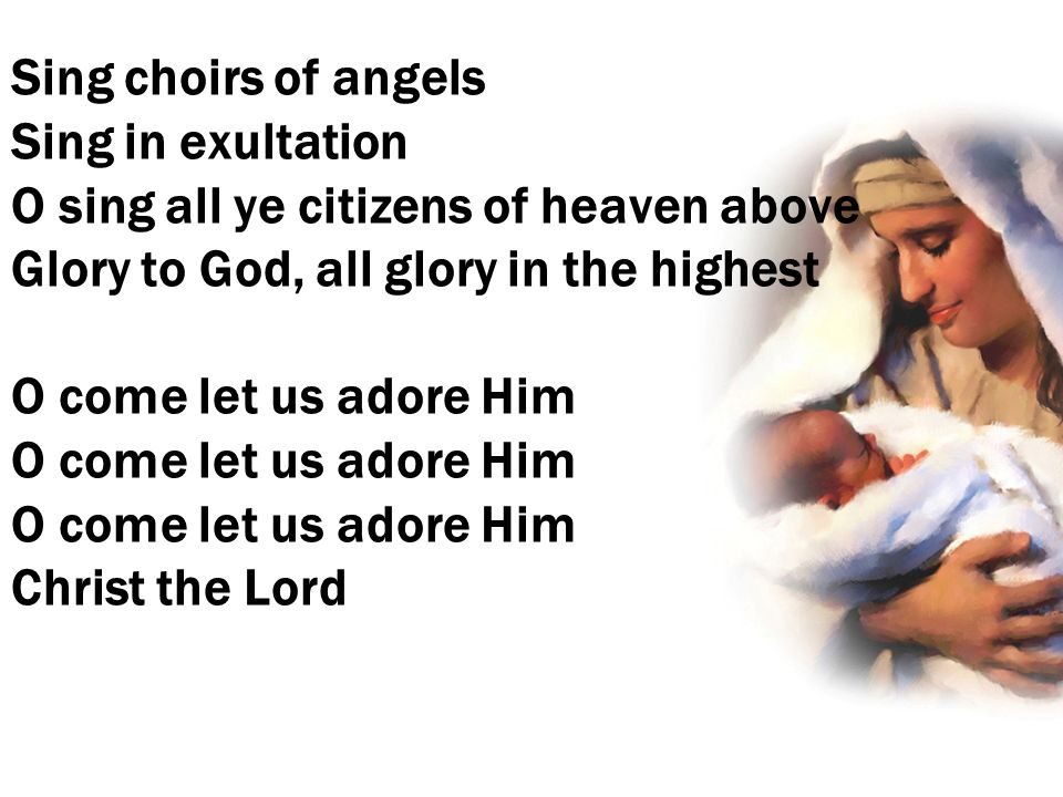 Sing choirs of angels Sing in exultation O sing all ye citizens of heaven above Glory to God, all glory in the highest O come let us adore Him O come let us adore Him O come let us adore Him Christ the Lord