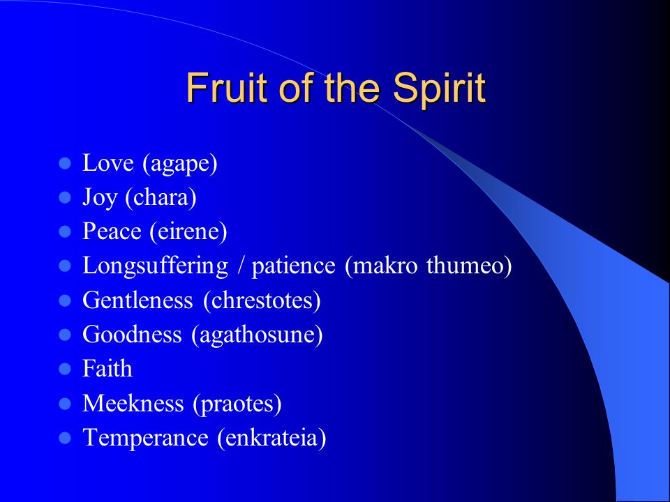Fruit of the Spirit Love (agape) Joy (chara) Peace (eirene) Longsuffering / patience (makro thumeo) Gentleness (chrestotes) Goodness (agathosune) Faith Meekness (praotes) Temperance (enkrateia)