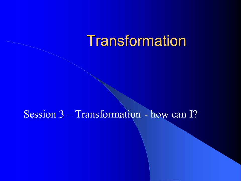 Transformation Session 3 – Transformation - how can I