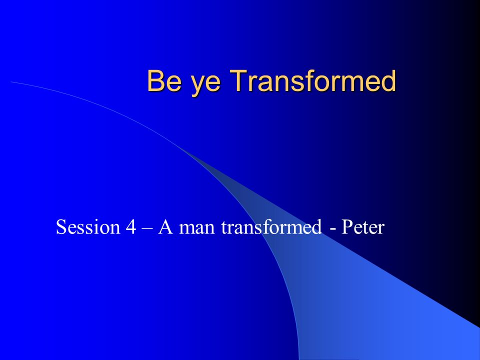 Be ye Transformed Session 4 – A man transformed - Peter