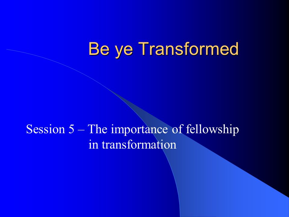 Be ye Transformed Session 5 – The importance of fellowship in transformation