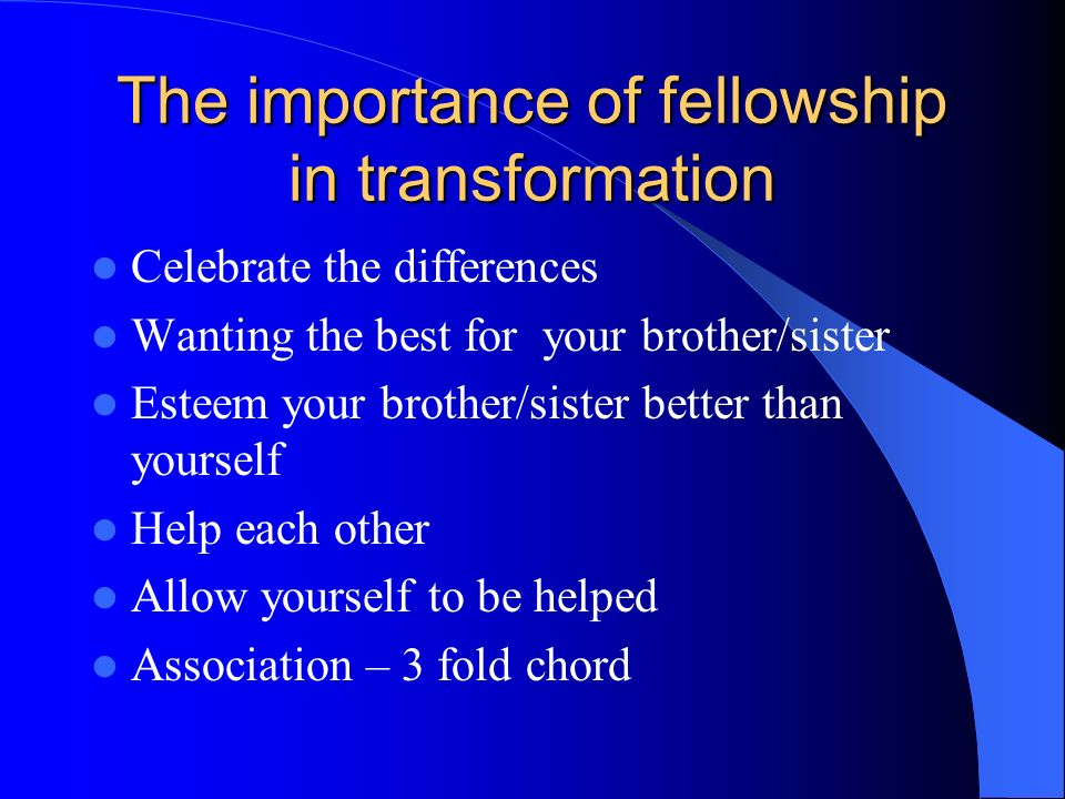 The importance of fellowship in transformation Celebrate the differences Wanting the best for your brother/sister Esteem your brother/sister better than yourself Help each other Allow yourself to be helped Association – 3 fold chord
