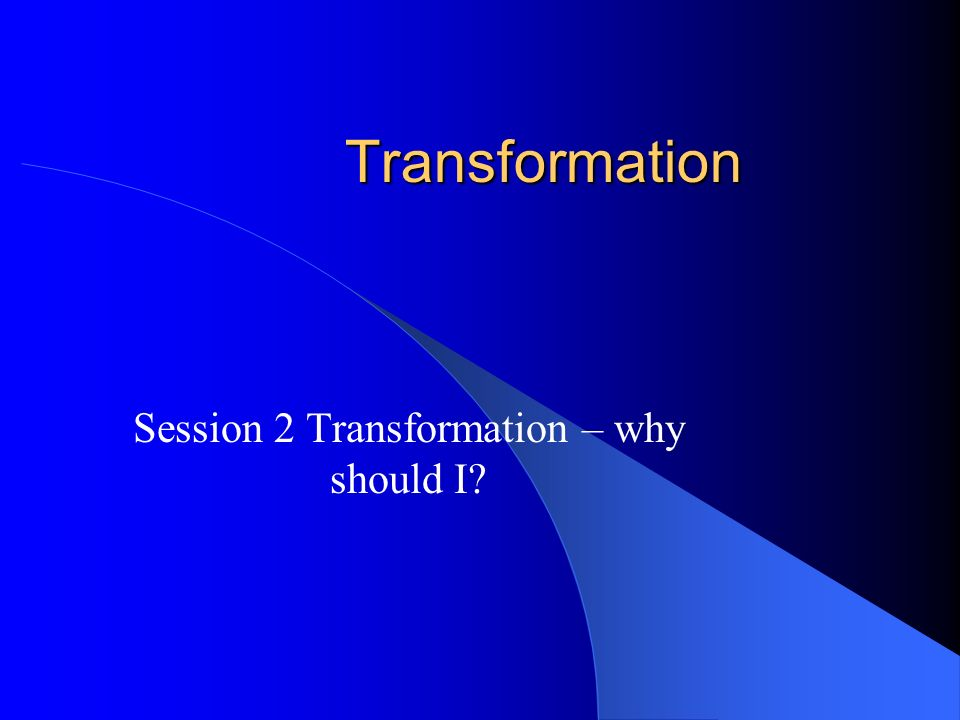 Transformation Session 2 Transformation – why should I