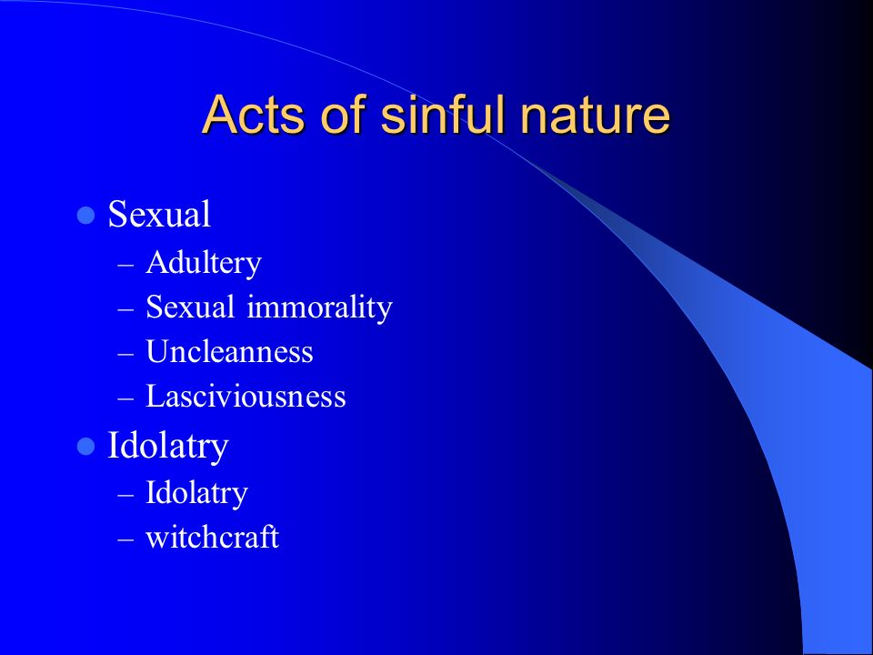 Acts of sinful nature Sexual – Adultery – Sexual immorality – Uncleanness – Lasciviousness Idolatry – Idolatry – witchcraft