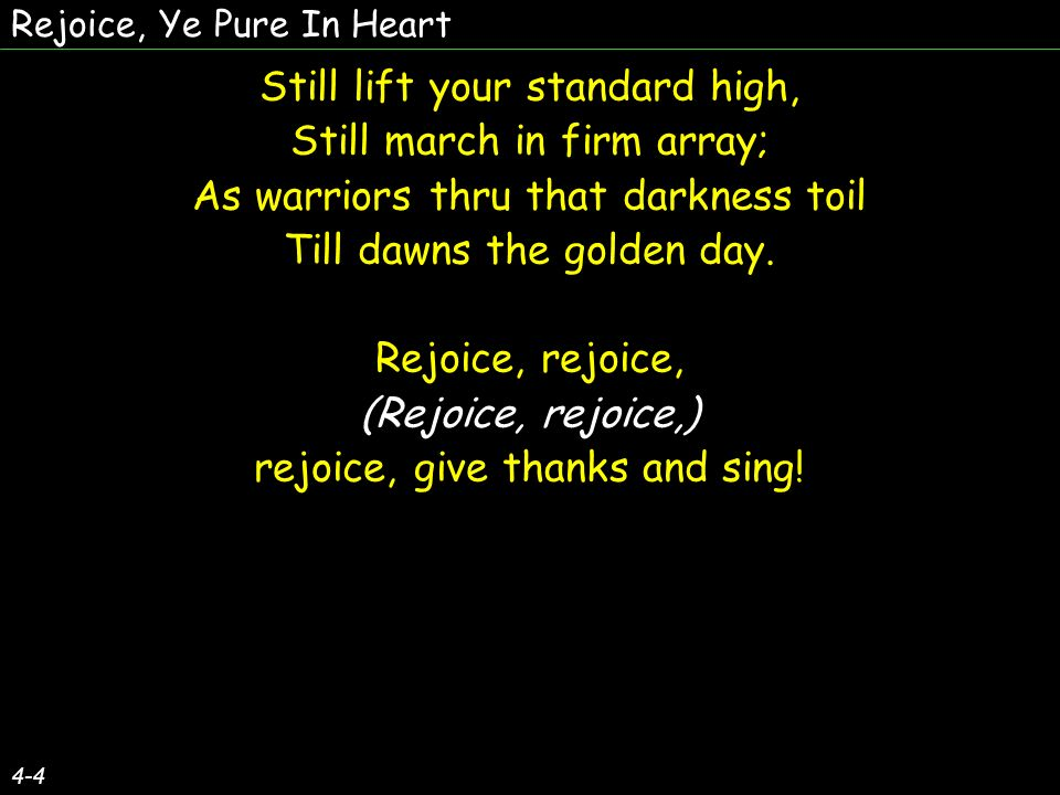 Rejoice, Ye Pure In Heart 4-4 Still lift your standard high, Still march in firm array; As warriors thru that darkness toil Till dawns the golden day.
