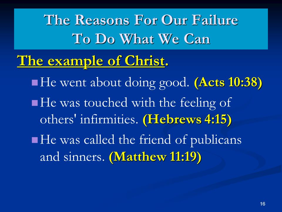16 The example of Christ. (Acts 10:38) He went about doing good.