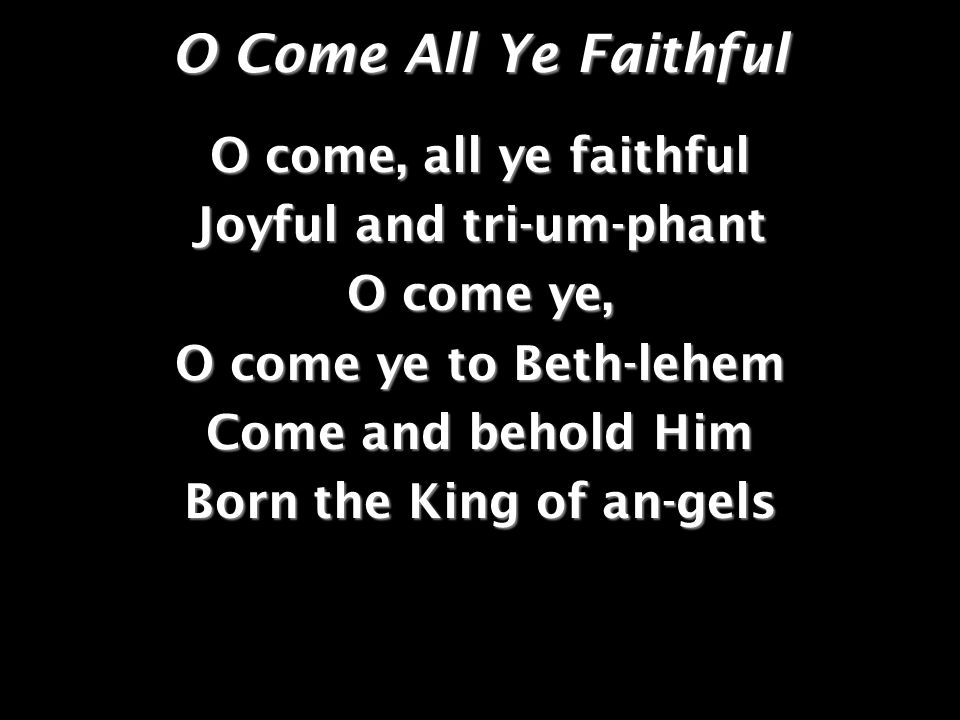 O Come All Ye Faithful O come, all ye faithful Joyful and tri-um-phant O come ye, O come ye to Beth-lehem Come and behold Him Born the King of an-gels