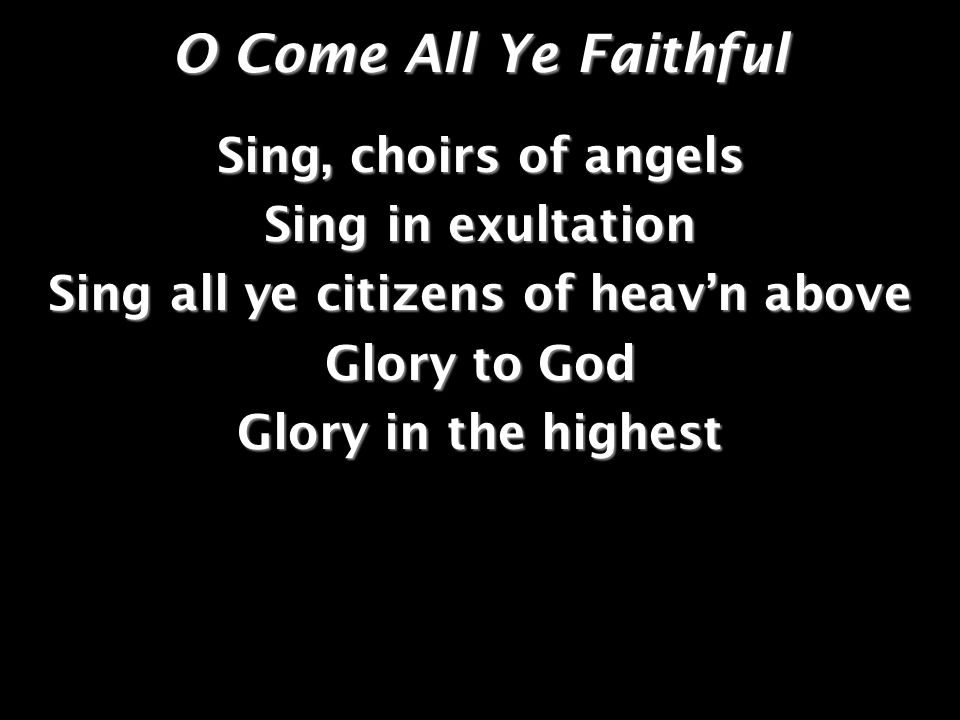 O Come All Ye Faithful Sing, choirs of angels Sing in exultation Sing all ye citizens of heavn above Glory to God Glory in the highest