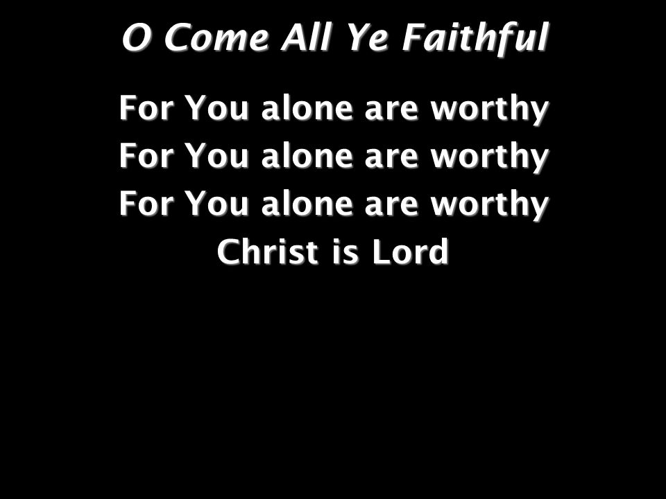 O Come All Ye Faithful For You alone are worthy Christ is Lord