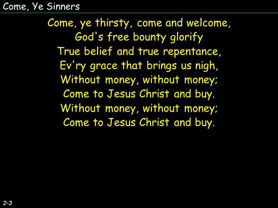 Come, Ye Sinners Come, ye thirsty, come and welcome, God s free bounty glorify True belief and true repentance, Ev ry grace that brings us nigh, Without money, without money; Come to Jesus Christ and buy.