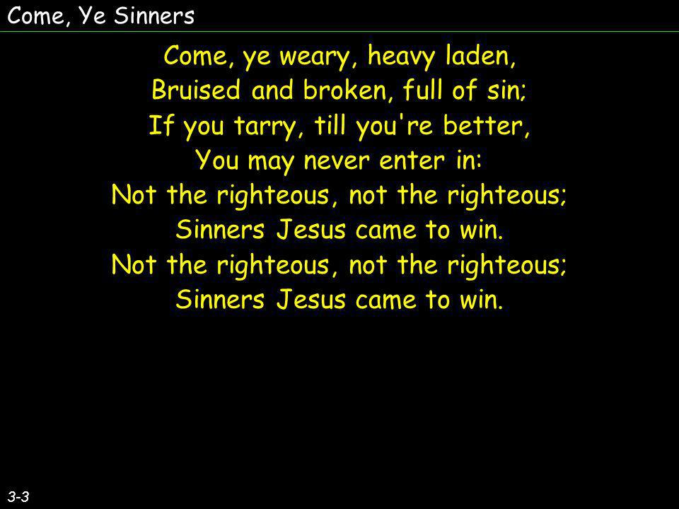 Come, Ye Sinners Come, ye weary, heavy laden, Bruised and broken, full of sin; If you tarry, till you re better, You may never enter in: Not the righteous, not the righteous; Sinners Jesus came to win.
