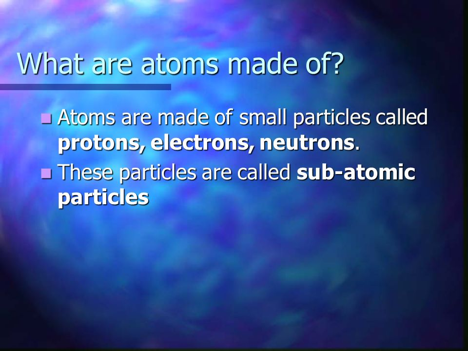 What are atoms made of. Atoms are made of small particles called protons, electrons, neutrons.