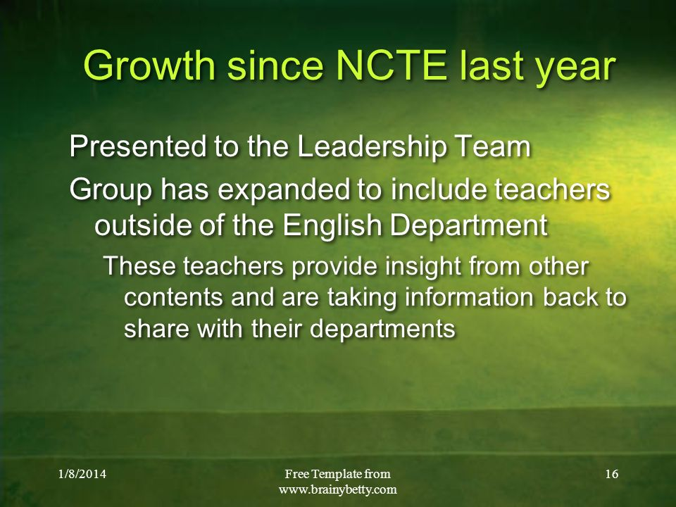 1/8/2014Free Template from   16 Growth since NCTE last year Presented to the Leadership Team Group has expanded to include teachers outside of the English Department These teachers provide insight from other contents and are taking information back to share with their departments Presented to the Leadership Team Group has expanded to include teachers outside of the English Department These teachers provide insight from other contents and are taking information back to share with their departments