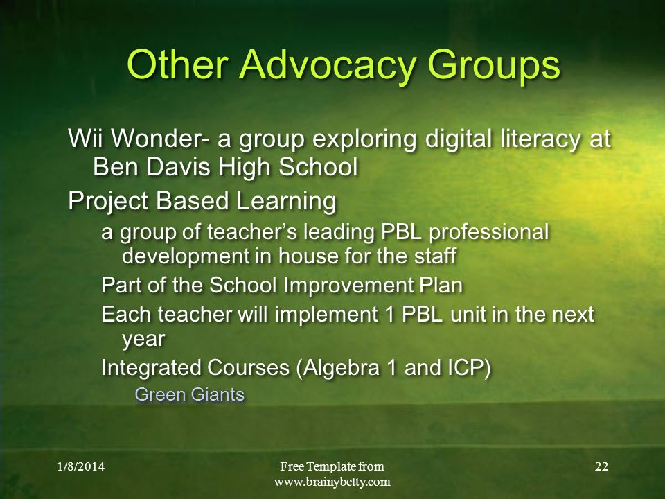 1/8/2014Free Template from   22 Other Advocacy Groups Wii Wonder- a group exploring digital literacy at Ben Davis High School Project Based Learning a group of teachers leading PBL professional development in house for the staff Part of the School Improvement Plan Each teacher will implement 1 PBL unit in the next year Integrated Courses (Algebra 1 and ICP) Green Giants Wii Wonder- a group exploring digital literacy at Ben Davis High School Project Based Learning a group of teachers leading PBL professional development in house for the staff Part of the School Improvement Plan Each teacher will implement 1 PBL unit in the next year Integrated Courses (Algebra 1 and ICP) Green Giants