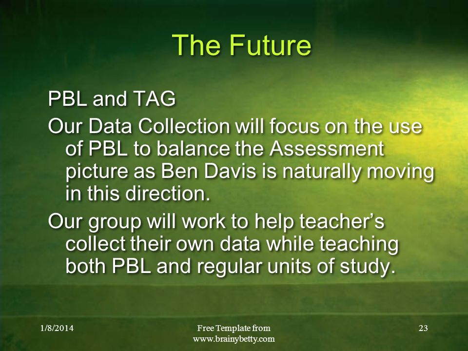 1/8/2014Free Template from   23 The Future PBL and TAG Our Data Collection will focus on the use of PBL to balance the Assessment picture as Ben Davis is naturally moving in this direction.