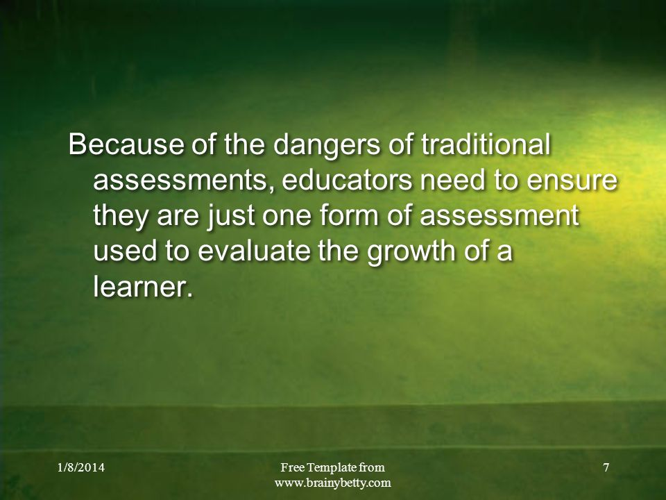 1/8/2014Free Template from   7 Because of the dangers of traditional assessments, educators need to ensure they are just one form of assessment used to evaluate the growth of a learner.