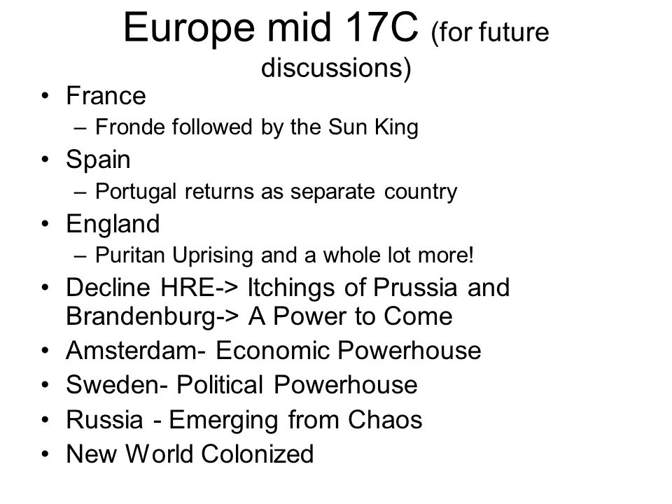 Europe mid 17C (for future discussions) France –Fronde followed by the Sun King Spain –Portugal returns as separate country England –Puritan Uprising and a whole lot more.