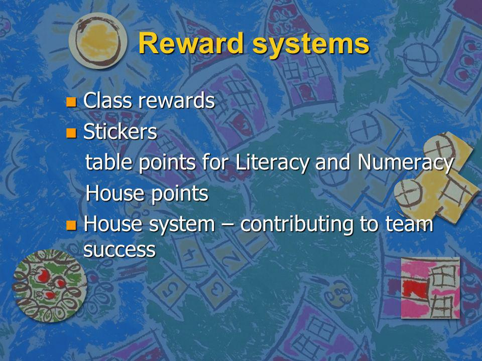 Reward systems n Class rewards n Stickers table points for Literacy and Numeracy table points for Literacy and Numeracy House points House points n House system – contributing to team success
