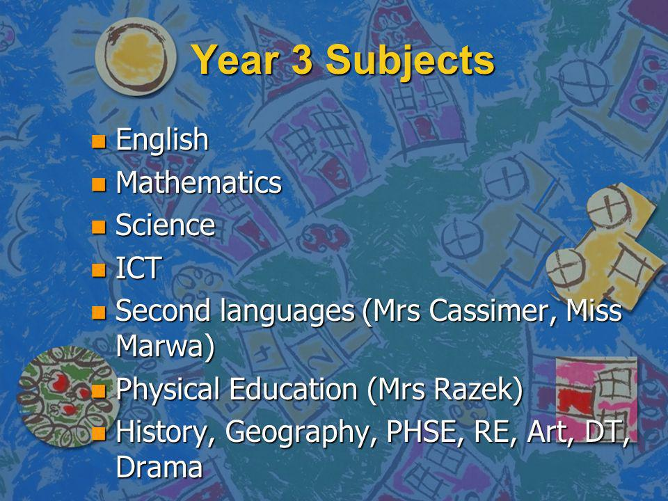 Year 3 Subjects n English n Mathematics n Science n ICT n Second languages (Mrs Cassimer, Miss Marwa) n Physical Education (Mrs Razek) n History, Geography, PHSE, RE, Art, DT, Drama
