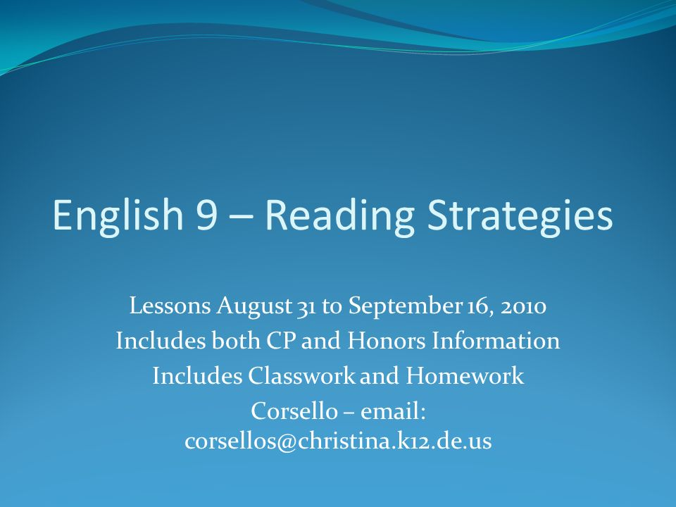 English 9 – Reading Strategies Lessons August 31 to September 16, 2010 Includes both CP and Honors Information Includes Classwork and Homework Corsello – email: corsellos@christina.k12.de.us