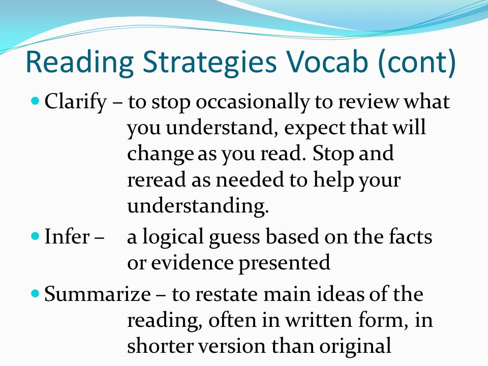 Reading Strategies Vocab (cont) Clarify – to stop occasionally to review what you understand, expect that will change as you read.