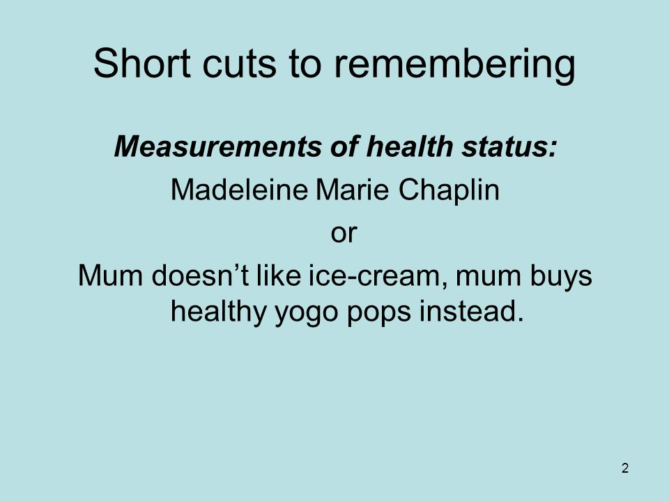 2 Short cuts to remembering Measurements of health status: Madeleine Marie Chaplin or Mum doesnt like ice-cream, mum buys healthy yogo pops instead.