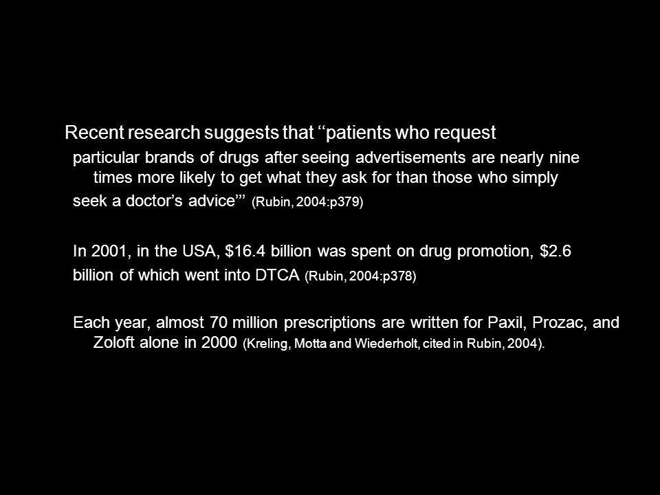 Recent research suggests that patients who request particular brands of drugs after seeing advertisements are nearly nine times more likely to get what they ask for than those who simply seek a doctors advice (Rubin, 2004:p379) In 2001, in the USA, $16.4 billion was spent on drug promotion, $2.6 billion of which went into DTCA (Rubin, 2004:p378) Each year, almost 70 million prescriptions are written for Paxil, Prozac, and Zoloft alone in 2000 (Kreling, Motta and Wiederholt, cited in Rubin, 2004).