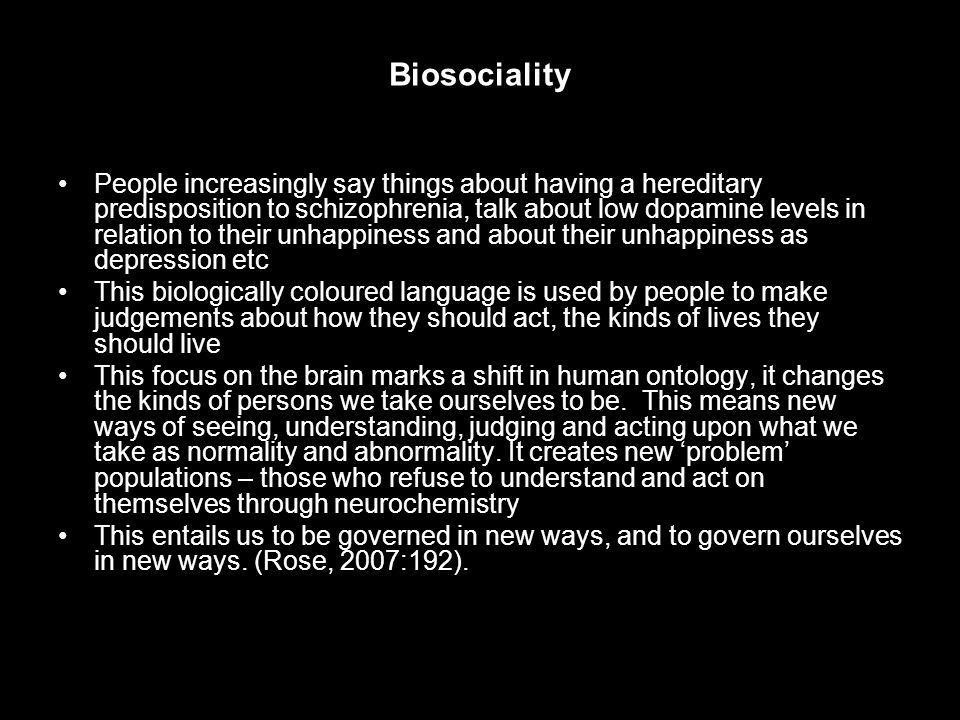 Biosociality People increasingly say things about having a hereditary predisposition to schizophrenia, talk about low dopamine levels in relation to their unhappiness and about their unhappiness as depression etc This biologically coloured language is used by people to make judgements about how they should act, the kinds of lives they should live This focus on the brain marks a shift in human ontology, it changes the kinds of persons we take ourselves to be.