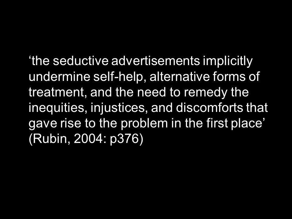 the seductive advertisements implicitly undermine self-help, alternative forms of treatment, and the need to remedy the inequities, injustices, and discomforts that gave rise to the problem in the first place (Rubin, 2004: p376)