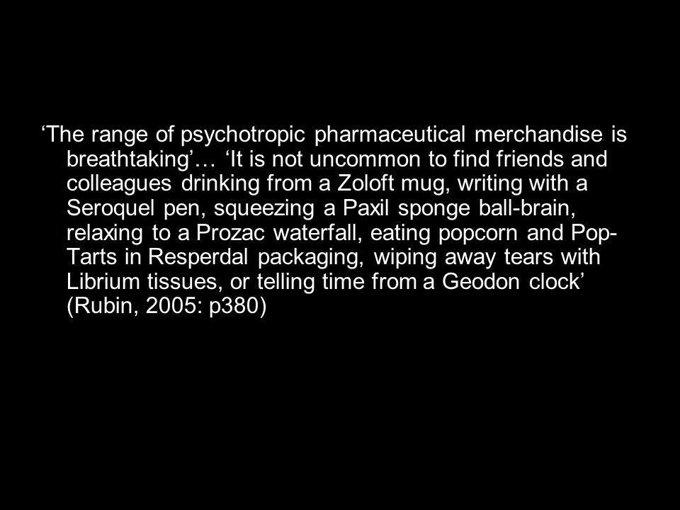 The range of psychotropic pharmaceutical merchandise is breathtaking… It is not uncommon to find friends and colleagues drinking from a Zoloft mug, writing with a Seroquel pen, squeezing a Paxil sponge ball-brain, relaxing to a Prozac waterfall, eating popcorn and Pop- Tarts in Resperdal packaging, wiping away tears with Librium tissues, or telling time from a Geodon clock (Rubin, 2005: p380)