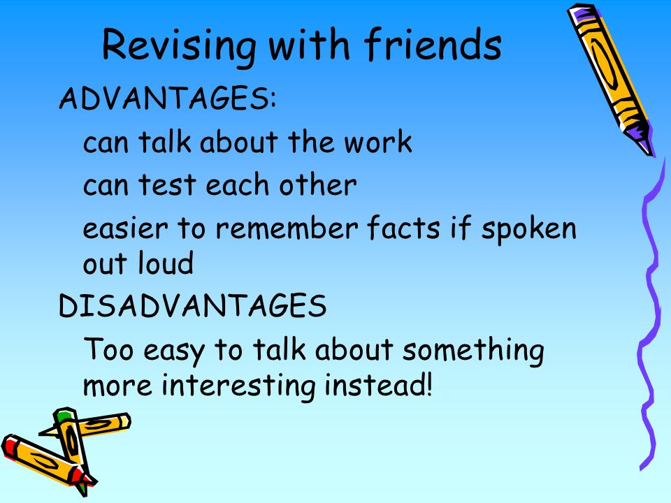 Revising with friends ADVANTAGES: can talk about the work can test each other easier to remember facts if spoken out loud DISADVANTAGES Too easy to talk about something more interesting instead!
